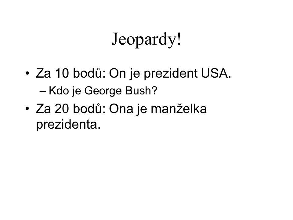 Jeopardy. •Za 10 bodů: On je prezident USA. –Kdo je George Bush.
