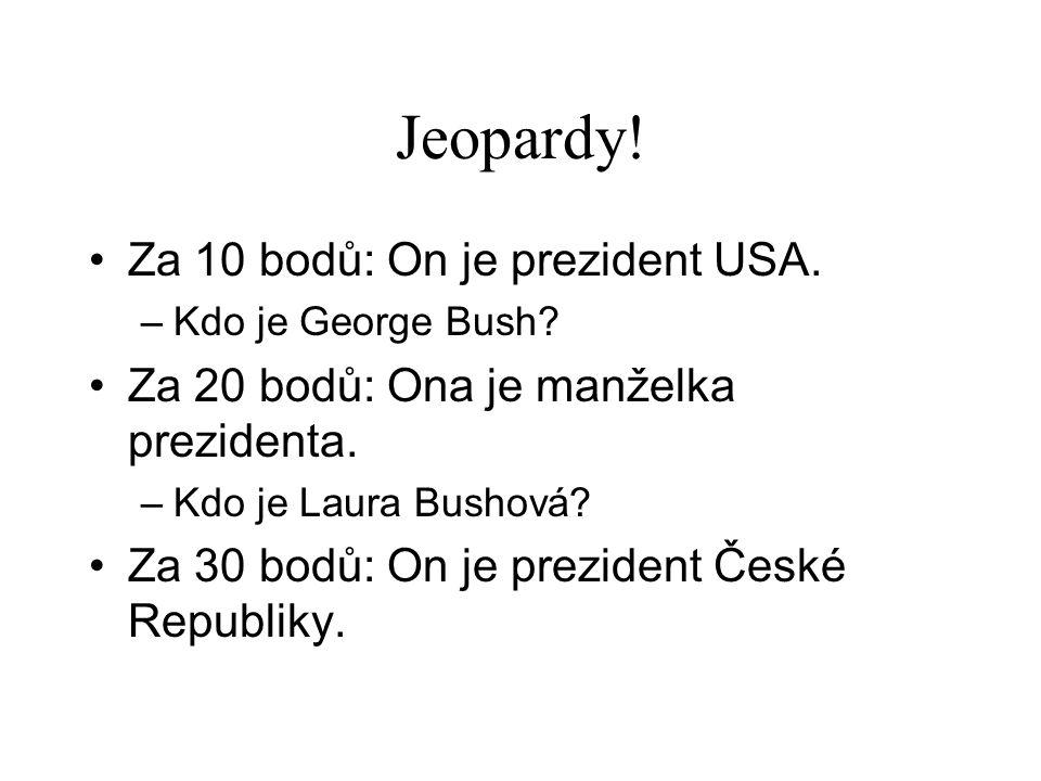 Jeopardy.•Za 10 bodů: On je prezident USA. –Kdo je George Bush.