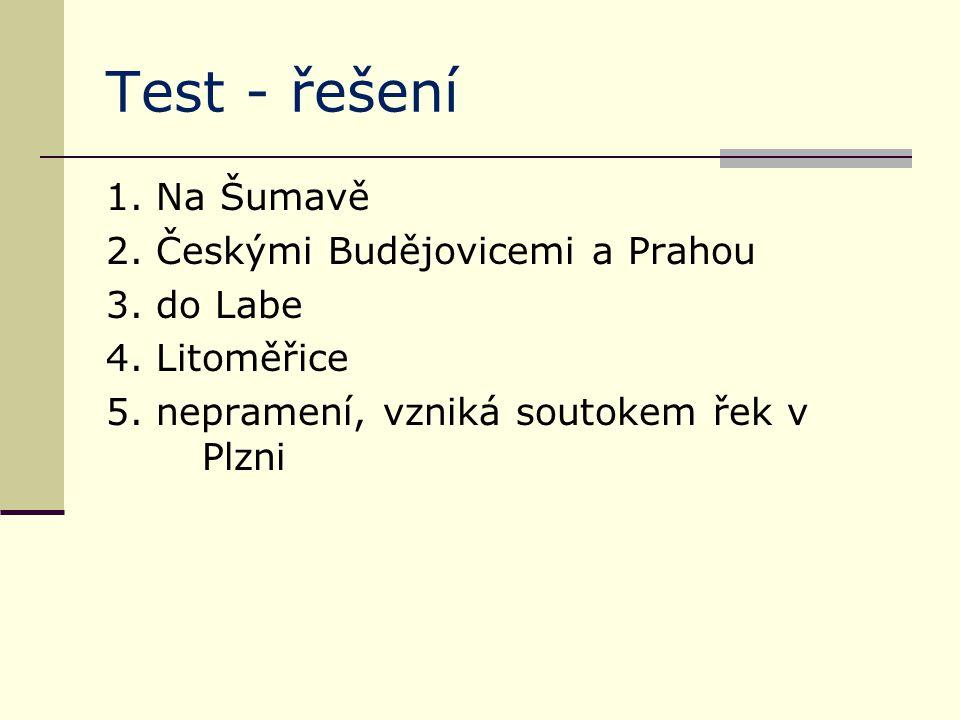 Test - řešení 1. Na Šumavě 2. Českými Budějovicemi a Prahou 3. do Labe 4. Litoměřice 5. nepramení, vzniká soutokem řek v Plzni