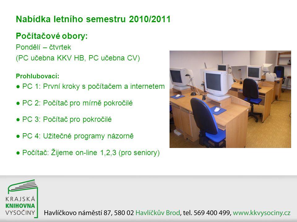 Nabídka letního semestru 2010/2011 Počítačové obory: Pondělí – čtvrtek (PC učebna KKV HB, PC učebna CV) Prohlubovací: ● PC 1: První kroky s počítačem