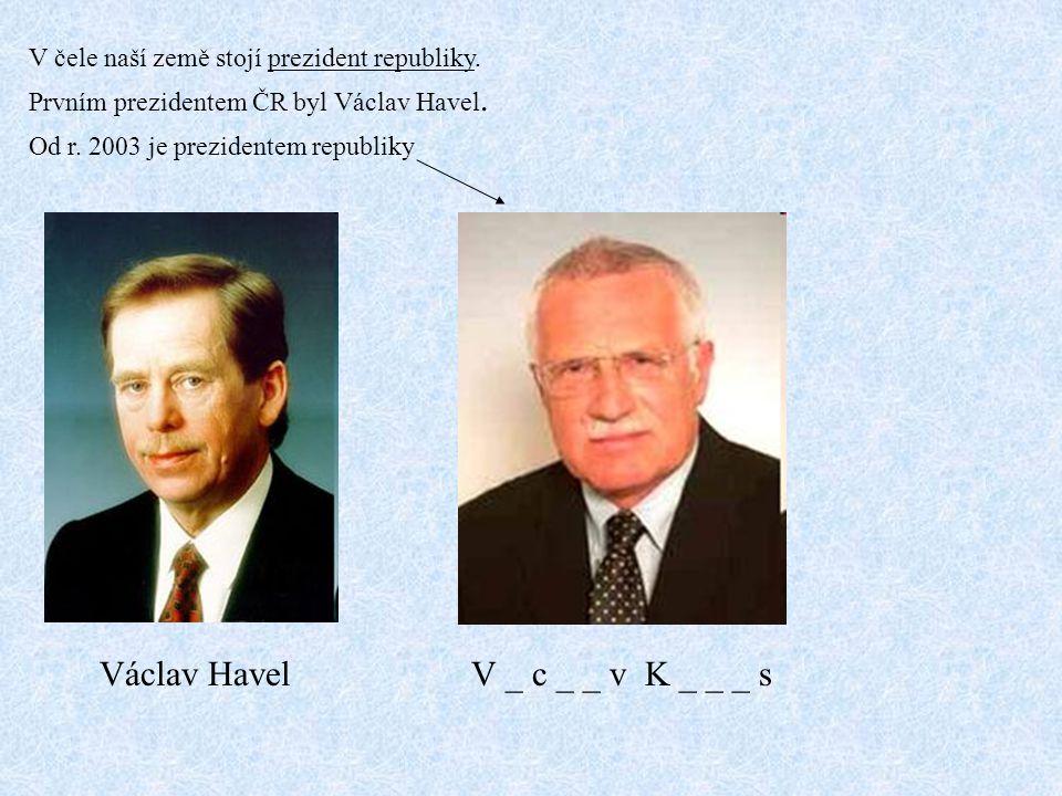 V čele naší země stojí prezident republiky. Prvním prezidentem ČR byl Václav Havel. Od r. 2003 je prezidentem republiky Václav HavelV _ c _ _ v K _ _
