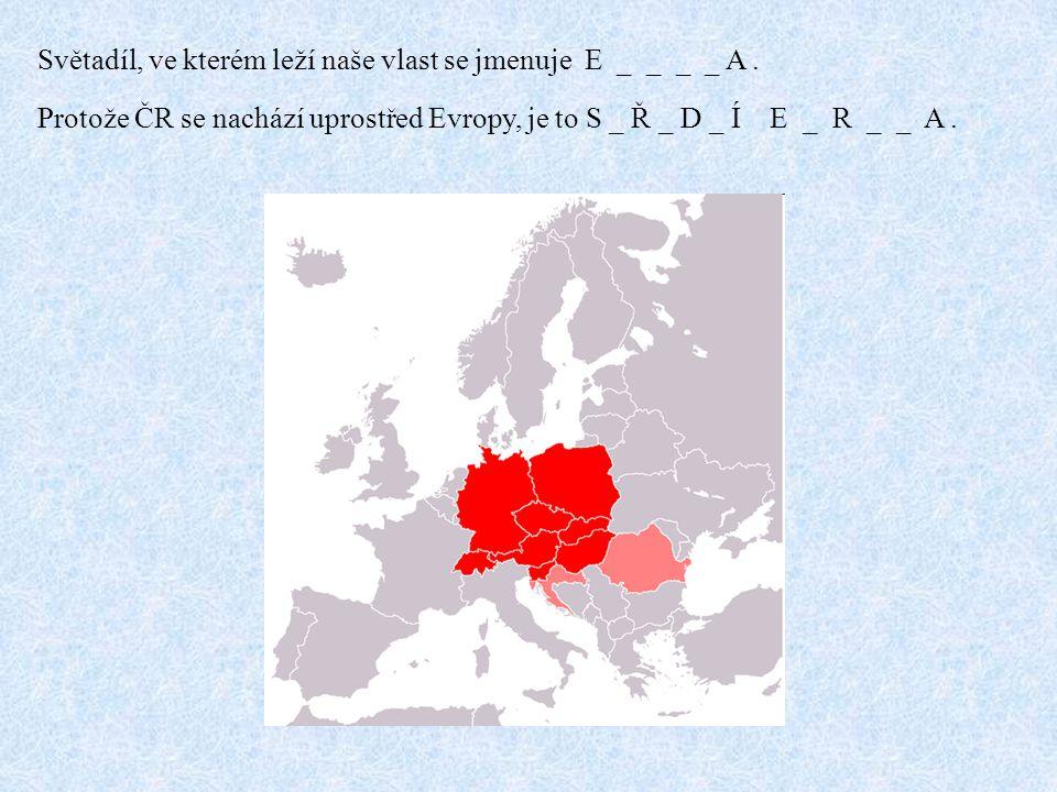 Světadíl, ve kterém leží naše vlast se jmenuje E _ _ _ _ A. Protože ČR se nachází uprostřed Evropy, je to S _ Ř _ D _ Í E _ R _ _ A.