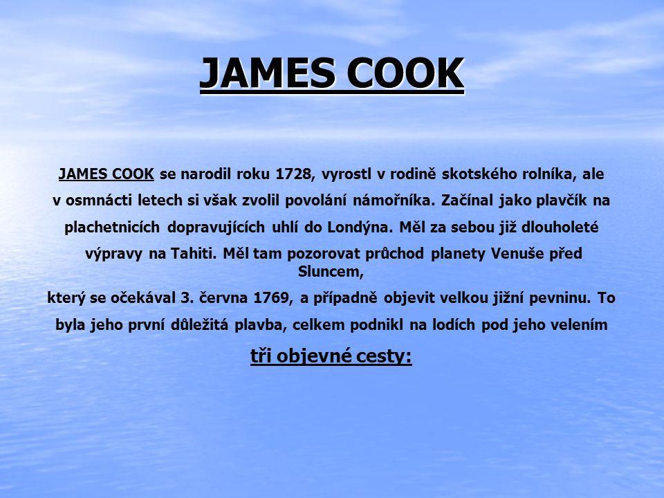 JAMES COOK JAMES COOK se narodil roku 1728, vyrostl v rodině skotského rolníka, ale v osmnácti letech si však zvolil povolání námořníka.
