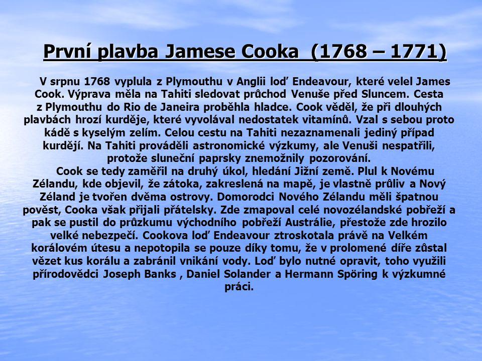 První plavba Jamese Cooka (1768 – 1771) V srpnu 1768 vyplula z Plymouthu v Anglii loď Endeavour, které velel James Cook.