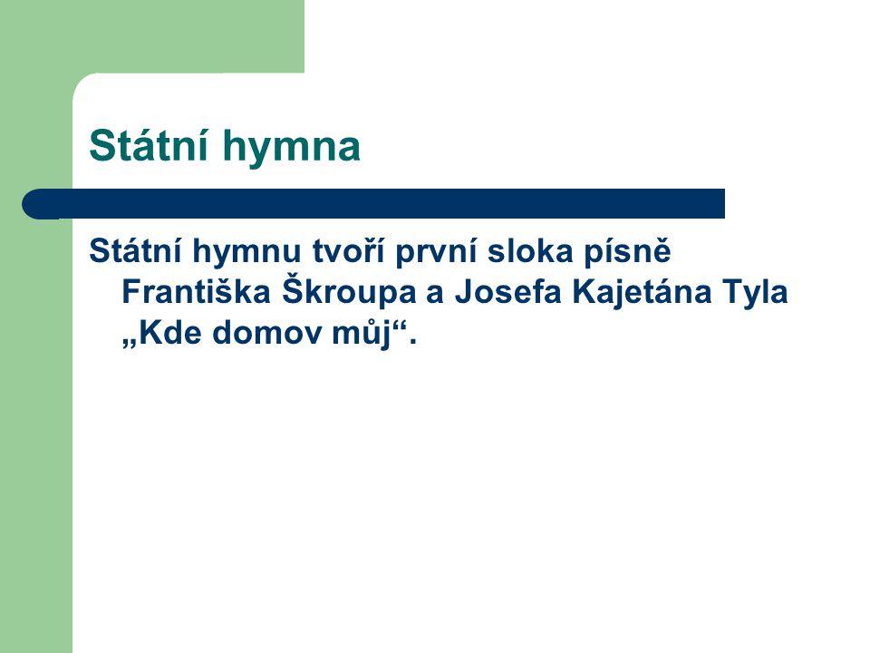 """Státní hymna Státní hymnu tvoří první sloka písně Františka Škroupa a Josefa Kajetána Tyla """"Kde domov můj""""."""