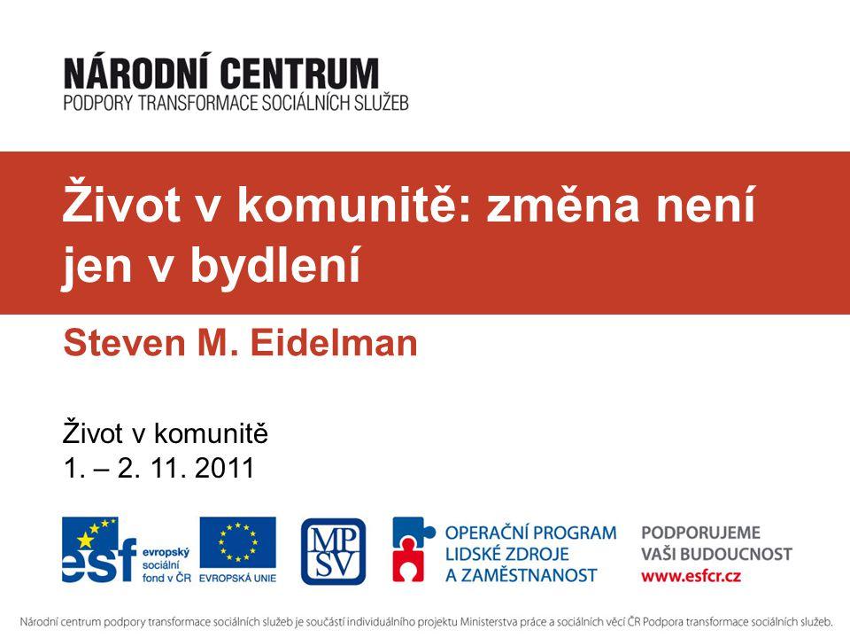 Život v komunitě: změna není jen v bydlení Steven M. Eidelman Život v komunitě 1. – 2. 11. 2011