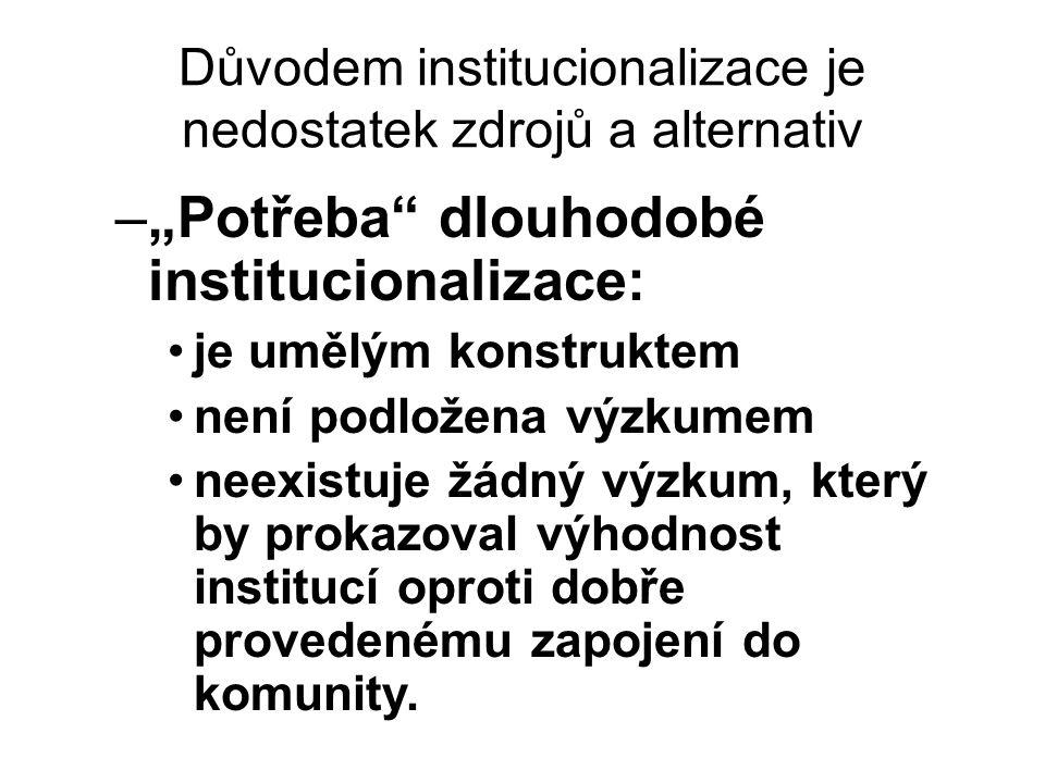 """Důvodem institucionalizace je nedostatek zdrojů a alternativ –""""Potřeba dlouhodobé institucionalizace: •je umělým konstruktem •není podložena výzkumem •neexistuje žádný výzkum, který by prokazoval výhodnost institucí oproti dobře provedenému zapojení do komunity."""