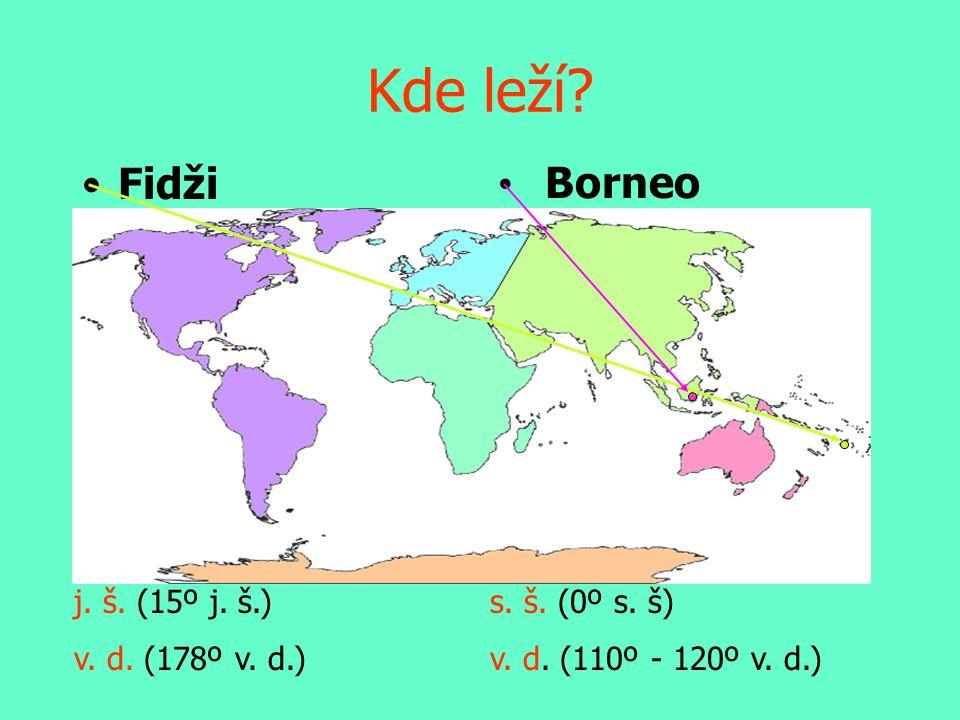 •Fidži • Borneo s. š. (0º s. š) v. d. (110º - 120º v. d.) j. š. (15º j. š.) v. d. (178º v. d.) Kde leží?