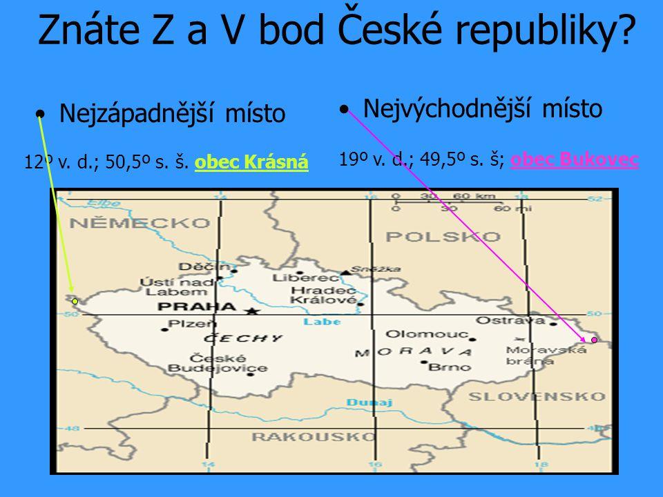 •Nejzápadnější místo •Nejvýchodnější místo 19º v. d.; 49,5º s. š; obec Bukovec 12º v. d.; 50,5º s. š. obec Krásná Znáte Z a V bod České republiky?