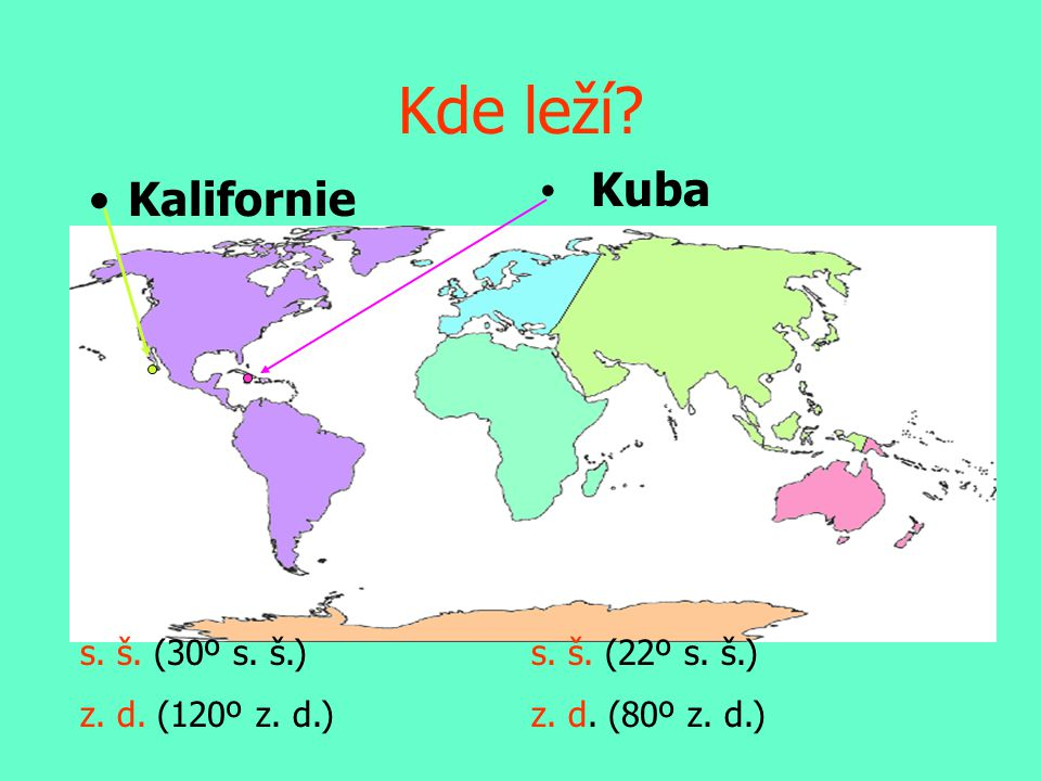 Kde leží? •Kalifornie • Kuba s. š. (22º s. š.) z. d. (80º z. d.) s. š. (30º s. š.) z. d. (120º z. d.)