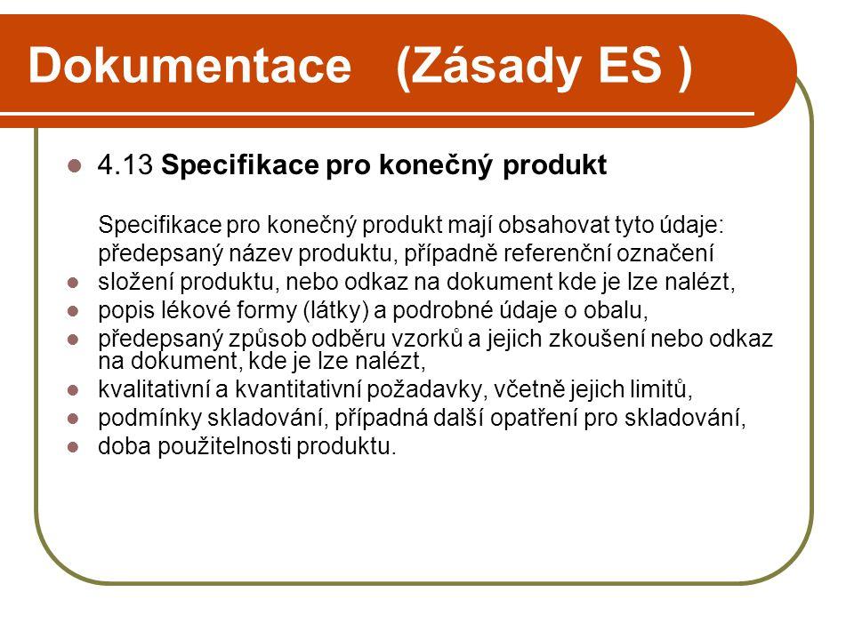 Dokumentace (Zásady ES )  4.13 Specifikace pro konečný produkt Specifikace pro konečný produkt mají obsahovat tyto údaje: předepsaný název produktu, případně referenční označení  složení produktu, nebo odkaz na dokument kde je lze nalézt,  popis lékové formy (látky) a podrobné údaje o obalu,  předepsaný způsob odběru vzorků a jejich zkoušení nebo odkaz na dokument, kde je lze nalézt,  kvalitativní a kvantitativní požadavky, včetně jejich limitů,  podmínky skladování, případná další opatření pro skladování,  doba použitelnosti produktu.
