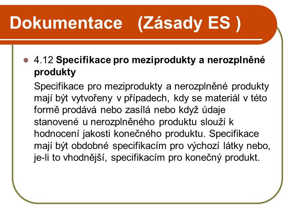 Dokumentace (Zásady ES )  4.12 Specifikace pro meziprodukty a nerozplněné produkty Specifikace pro meziprodukty a nerozplněné produkty mají být vytvořeny v případech, kdy se materiál v této formě prodává nebo zasílá nebo když údaje stanovené u nerozplněného produktu slouží k hodnocení jakosti konečného produktu.