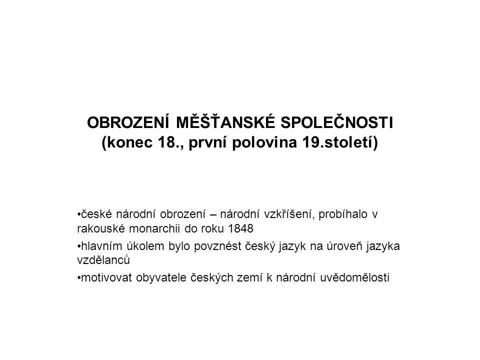 OBROZENÍ MĚŠŤANSKÉ SPOLEČNOSTI (konec 18., první polovina 19.století) •české národní obrození – národní vzkříšení, probíhalo v rakouské monarchii do r