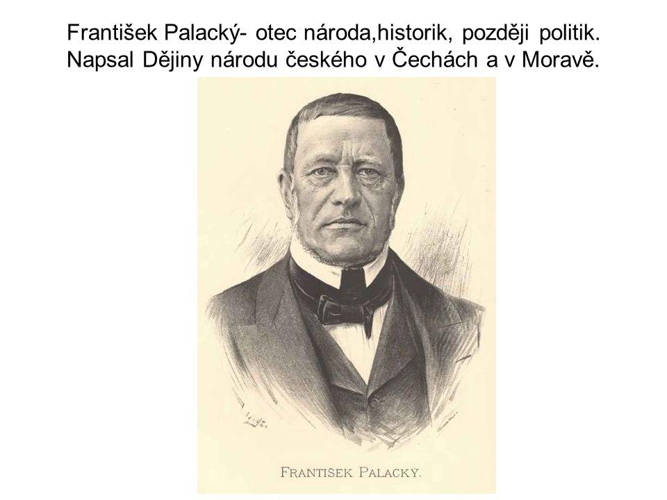 František Palacký- otec národa,historik, později politik. Napsal Dějiny národu českého v Čechách a v Moravě.