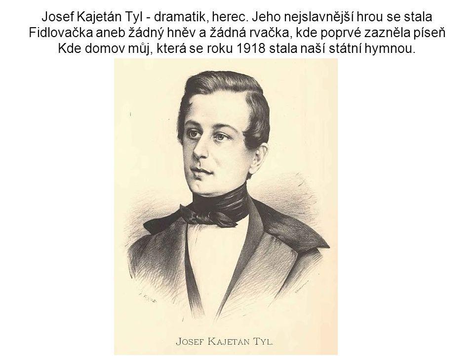 Josef Kajetán Tyl - dramatik, herec. Jeho nejslavnější hrou se stala Fidlovačka aneb žádný hněv a žádná rvačka, kde poprvé zazněla píseň Kde domov můj