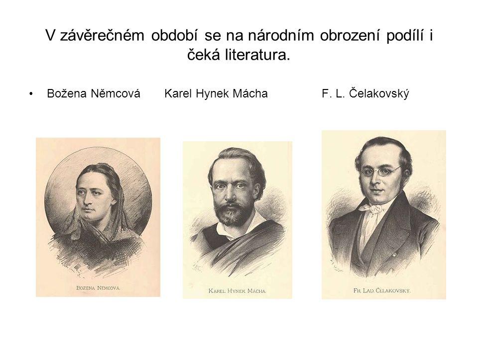 V závěrečném období se na národním obrození podílí i čeká literatura. •Božena Němcová Karel Hynek Mácha F. L. Čelakovský