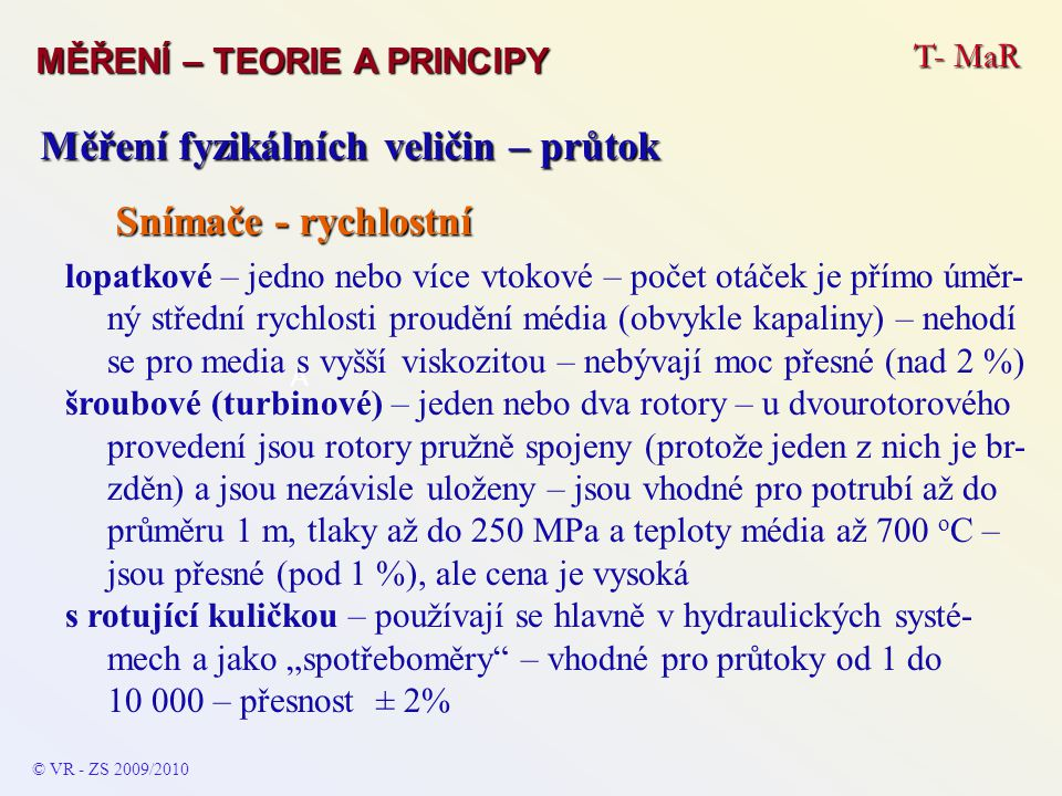 T- MaR MĚŘENÍ – TEORIE A PRINCIPY © VR - ZS 2009/2010 A Měření fyzikálních veličin – průtok Snímače - rychlostní lopatkové – jedno nebo více vtokové –