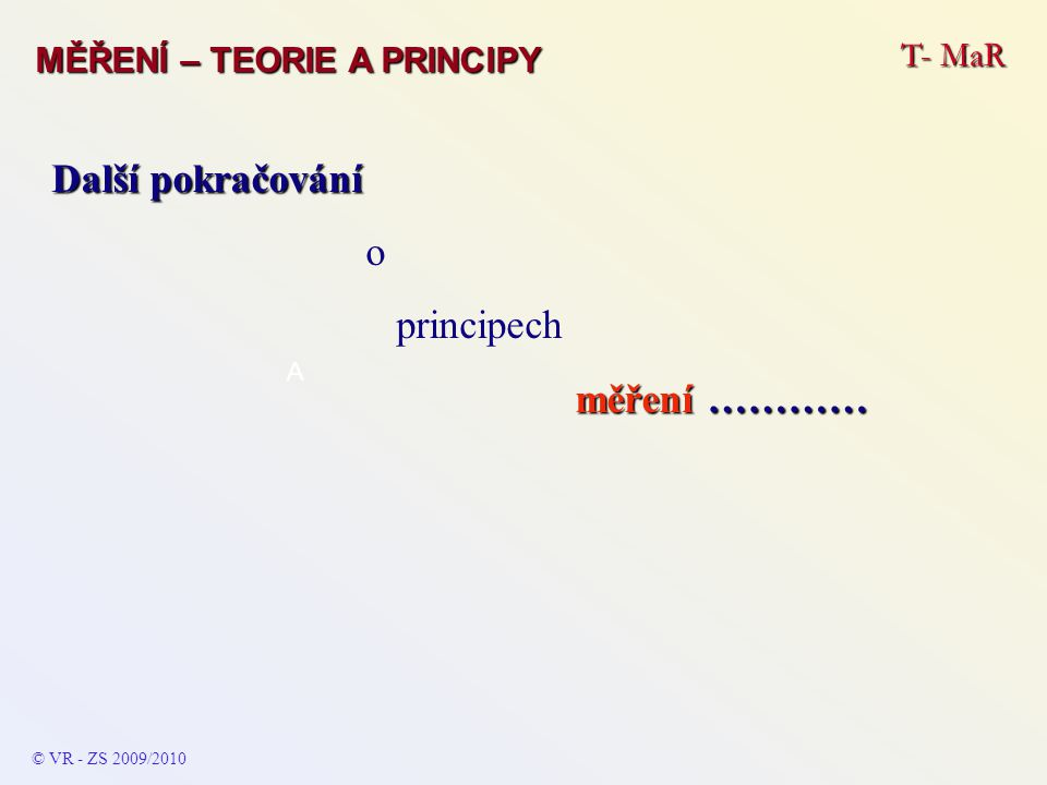 T- MaR MĚŘENÍ – TEORIE A PRINCIPY © VR - ZS 2009/2010 A Měření fyzikálních veličin – průtok Průtok je určen střední rychlostí proudu v potrubí o známém prů- měru (a tedy průřezu).