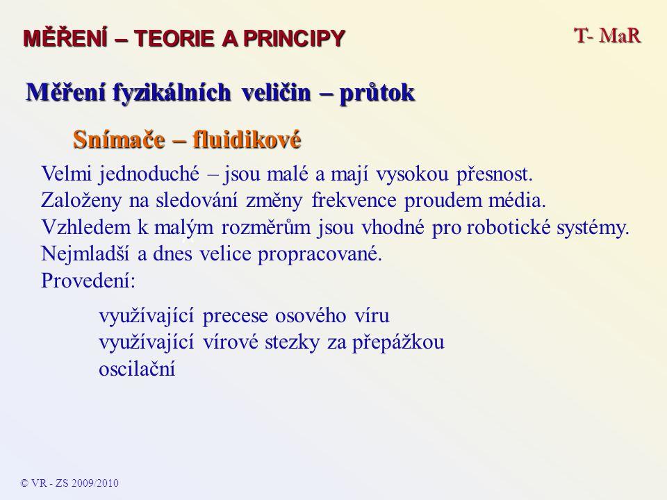T- MaR MĚŘENÍ – TEORIE A PRINCIPY © VR - ZS 2009/2010 A Měření fyzikálních veličin – průtok Snímače – fluidikové Velmi jednoduché – jsou malé a mají v