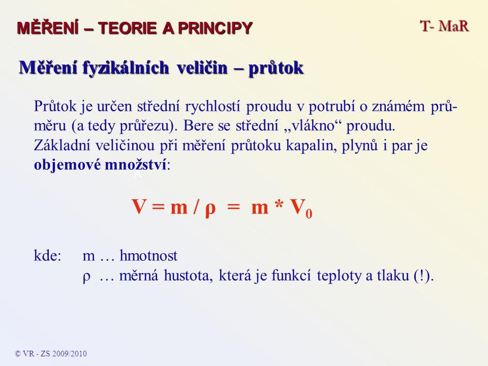 T- MaR MĚŘENÍ – TEORIE A PRINCIPY © VR - ZS 2009/2010 A Měření fyzikálních veličin – průtok Další veličinou je průtočné množství:objemové Q = V / t = S * v kde:t … čas průtoku S … průřez potrubí v … okamžitá průtočná rychlosttíhové G = (V * ρ) / t = S * v * γ kde:γ … měrná tíha