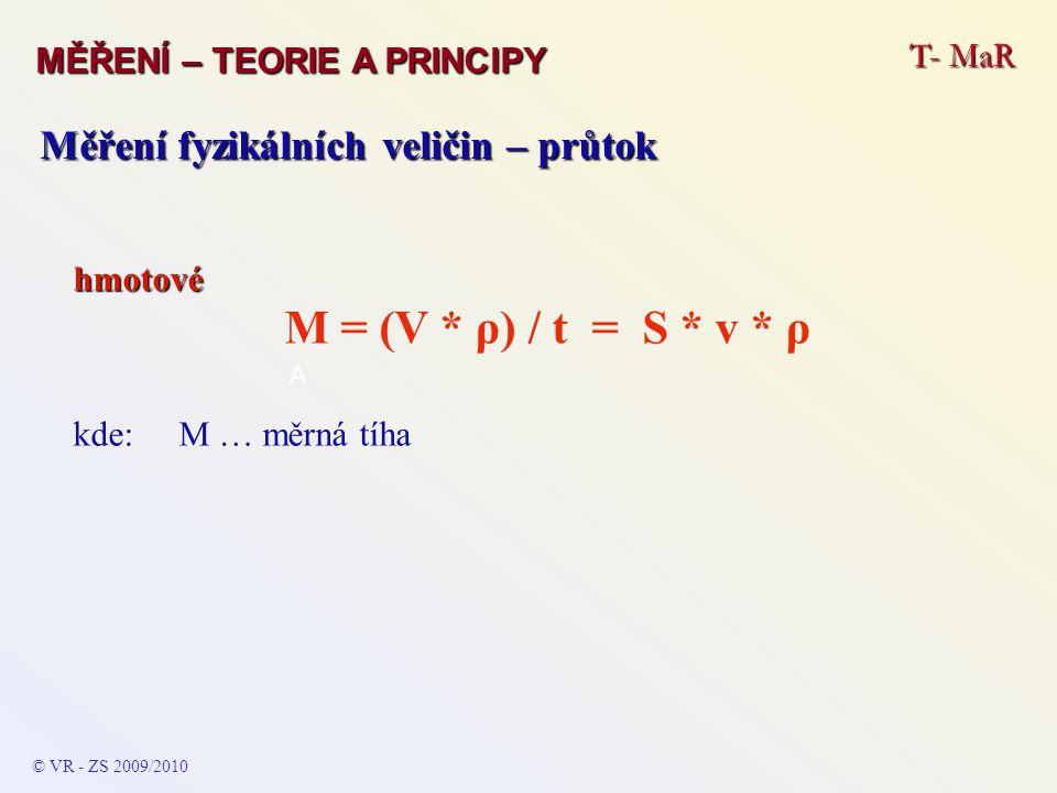T- MaR MĚŘENÍ – TEORIE A PRINCIPY © VR - ZS 2009/2010 A Měření fyzikálních veličin – průtok Okamžitý (dynamický) průtok je dán diferenciálním vztahem vyjadřujícím jeho časovou závislost: Q = dV / dt Objem, který protekl za určitý čas –v intervalu – je dán určitým integrálem s hranicemi = hodnotám intervalu: V =  t1 t2 (Q * dt) Při laminárním proudění se částice pohybují po drahách, které se navzájem nekříží a je tudíž nejrychlejší.