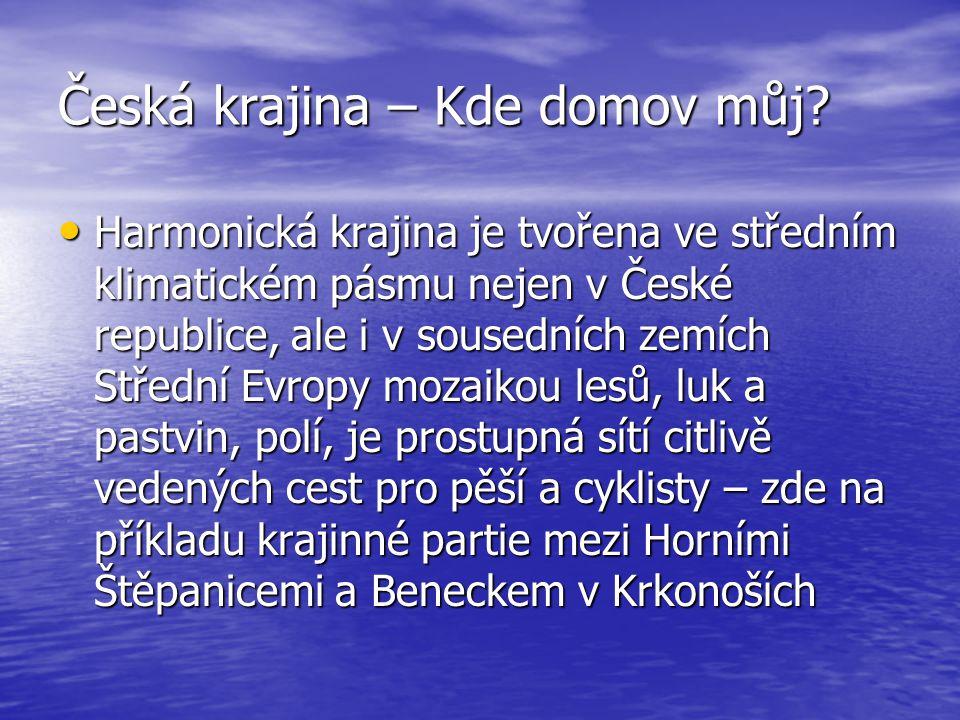 Česká krajina – Kde domov můj? • Harmonická krajina je tvořena ve středním klimatickém pásmu nejen v České republice, ale i v sousedních zemích Středn