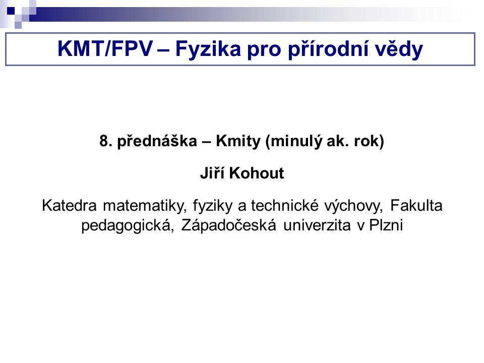 KMT/FPV – Fyzika pro přírodní vědy 8. přednáška – Kmity (minulý ak. rok) Jiří Kohout Katedra matematiky, fyziky a technické výchovy, Fakulta pedagogic