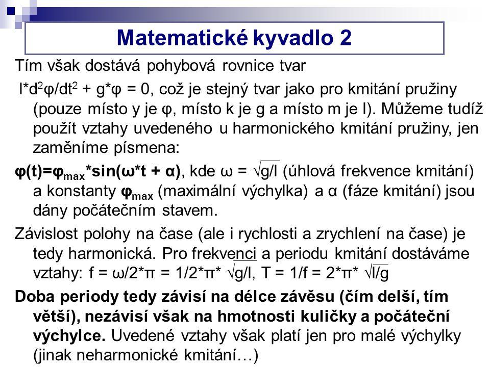 Matematické kyvadlo 2 Tím však dostává pohybová rovnice tvar l*d 2 φ/dt 2 + g*φ = 0, což je stejný tvar jako pro kmitání pružiny (pouze místo y je φ, místo k je g a místo m je l).