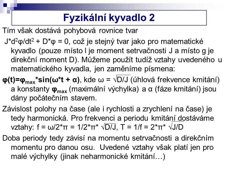 Fyzikální kyvadlo 2 Tím však dostává pohybová rovnice tvar J*d 2 φ/dt 2 + D*φ = 0, což je stejný tvar jako pro matematické kyvadlo (pouze místo l je moment setrvačnosti J a místo g je direkční moment D).