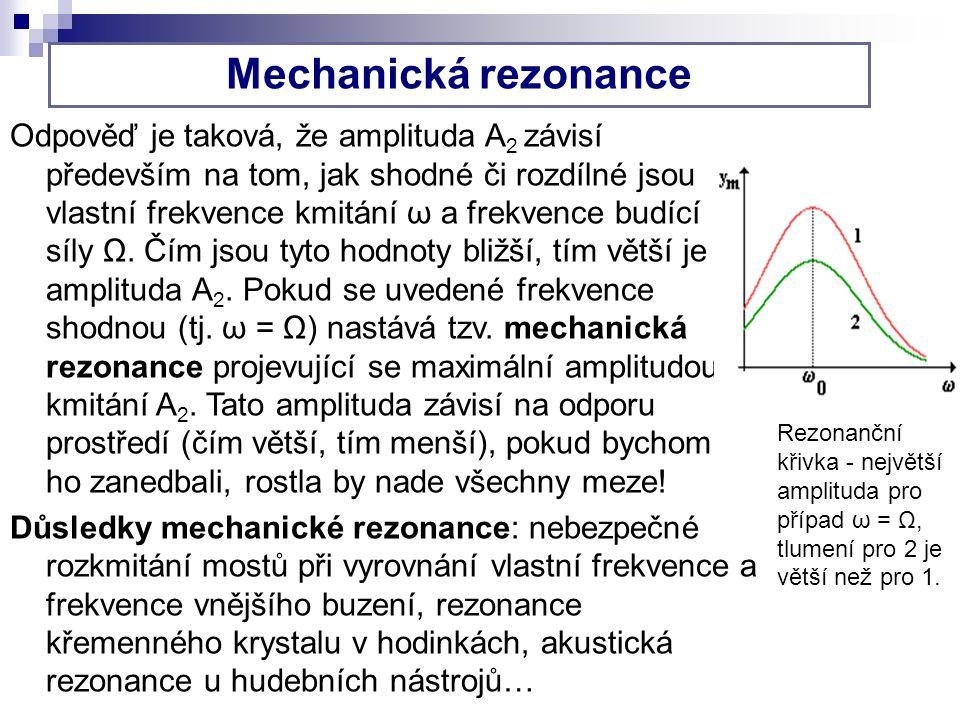 Mechanická rezonance Odpověď je taková, že amplituda A 2 závisí především na tom, jak shodné či rozdílné jsou vlastní frekvence kmitání ω a frekvence budící síly Ω.