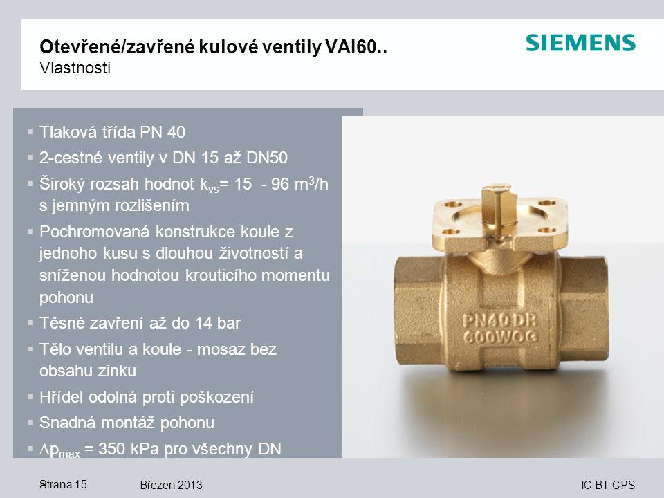 IC BT CPS Březen 2013Strana 15 Otevřené/zavřené kulové ventily VAI60.. Vlastnosti P  Tlaková třída PN 40  2-cestné ventily v DN 15 až DN50  Široký
