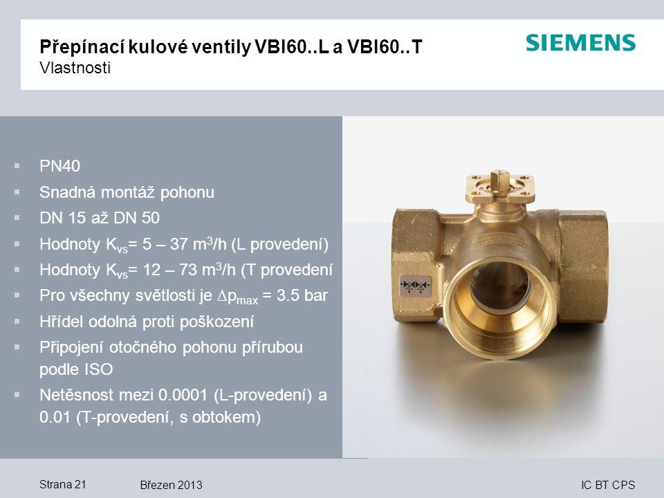 IC BT CPS Březen 2013Strana 21 Přepínací kulové ventily VBI60..L a VBI60..T Vlastnosti  PN40  Snadná montáž pohonu  DN 15 až DN 50  Hodnoty K vs =