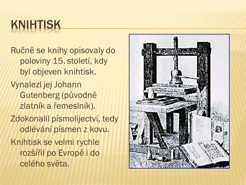 Ručně se knihy opisovaly do poloviny 15. století, kdy byl objeven knihtisk. Vynalezl jej Johann Gutenberg (původně zlatník a řemeslník). Zdokonalil pí