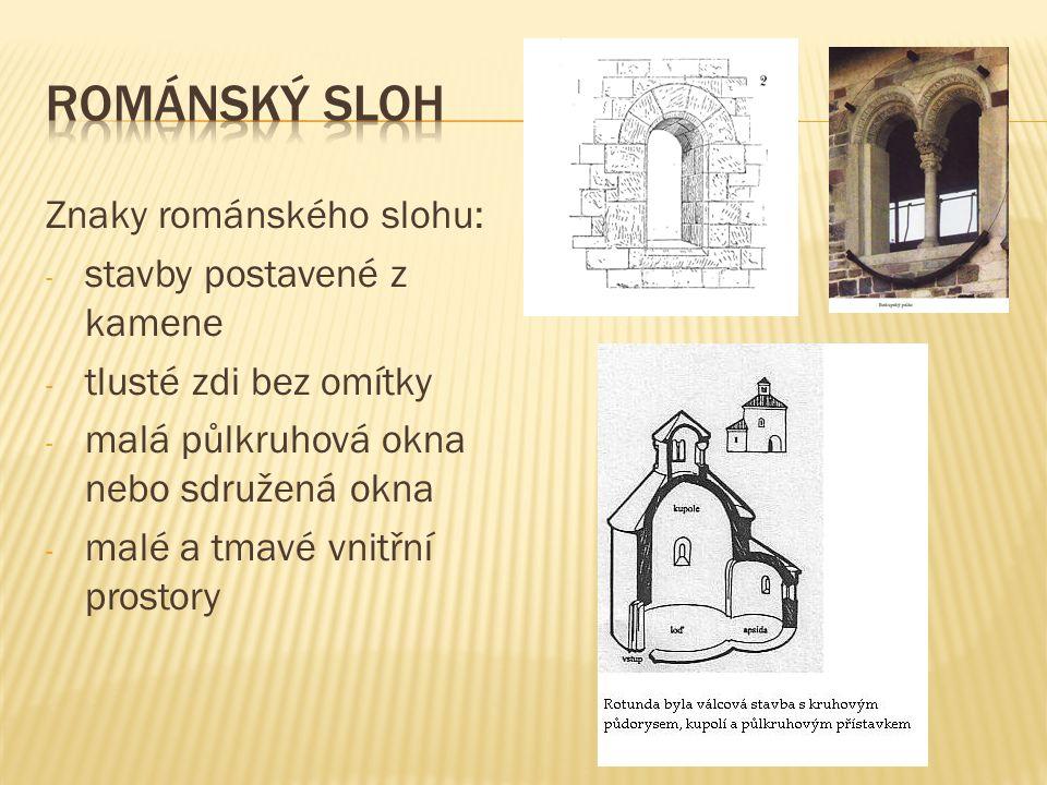 Znaky románského slohu: - stavby postavené z kamene - tlusté zdi bez omítky - malá půlkruhová okna nebo sdružená okna - malé a tmavé vnitřní prostory
