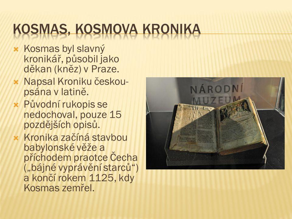  Kosmas byl slavný kronikář, působil jako děkan (kněz) v Praze.  Napsal Kroniku českou- psána v latině.  Původní rukopis se nedochoval, pouze 15 po