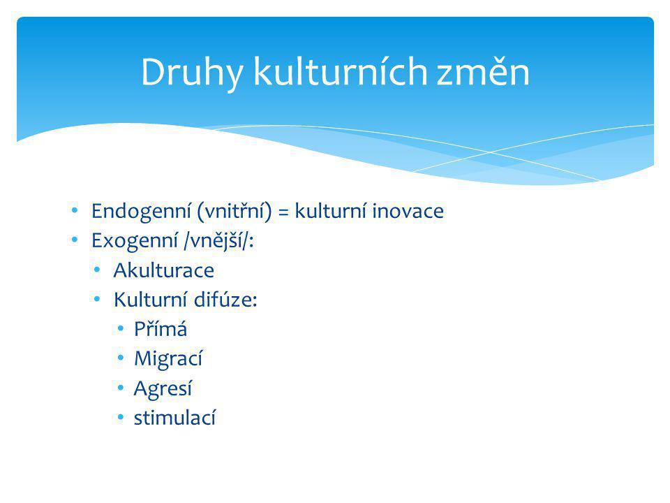 • Endogenní (vnitřní) = kulturní inovace • Exogenní /vnější/: • Akulturace • Kulturní difúze: • Přímá • Migrací • Agresí • stimulací Druhy kulturních