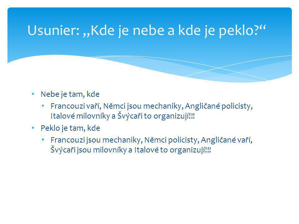 • Nebe je tam, kde • Francouzi vaří, Němci jsou mechaniky, Angličané policisty, Italové milovníky a Švýcaři to organizují!!! • Peklo je tam, kde • Fra