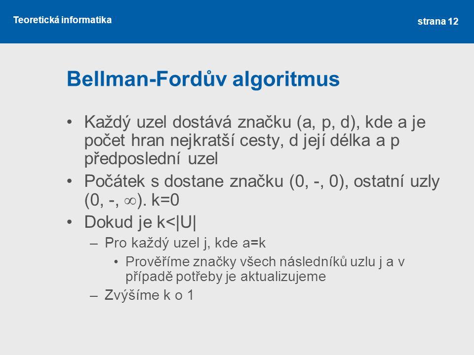 Teoretická informatika Bellman-Fordův algoritmus •Každý uzel dostává značku (a, p, d), kde a je počet hran nejkratší cesty, d její délka a p předposle