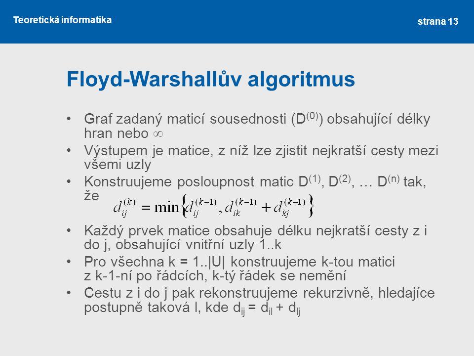 Teoretická informatika Floyd-Warshallův algoritmus •Graf zadaný maticí sousednosti (D (0) ) obsahující délky hran nebo  •Výstupem je matice, z níž lz