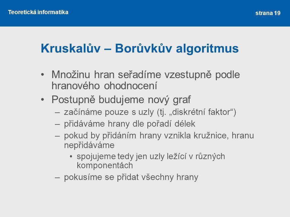 Teoretická informatika Kruskalův – Borůvkův algoritmus •Množinu hran seřadíme vzestupně podle hranového ohodnocení •Postupně budujeme nový graf –začín
