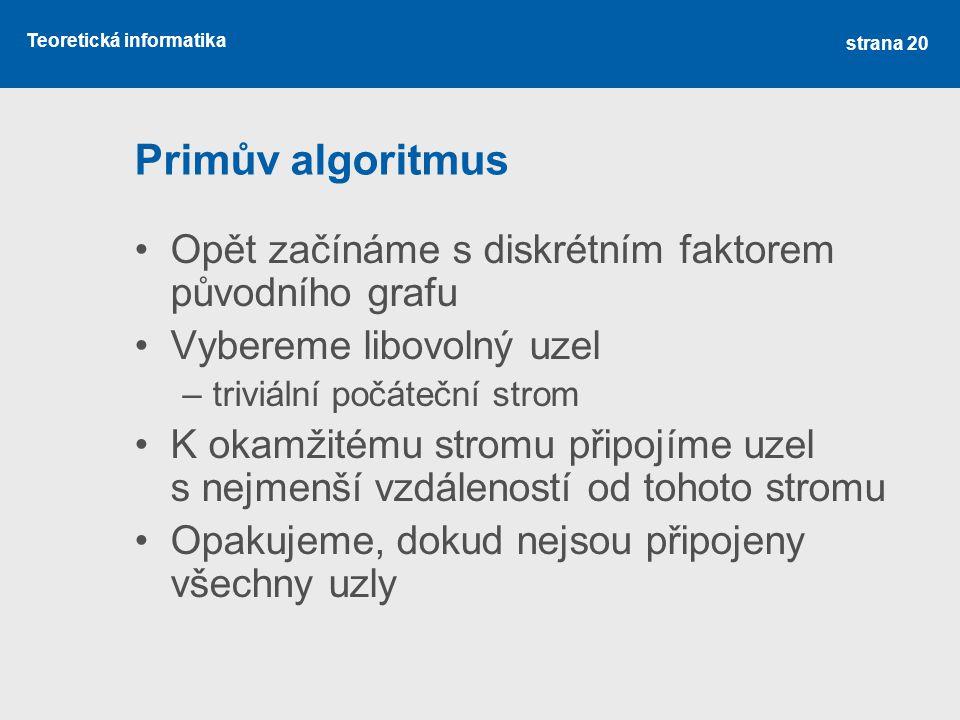 Teoretická informatika Primův algoritmus •Opět začínáme s diskrétním faktorem původního grafu •Vybereme libovolný uzel –triviální počáteční strom •K o