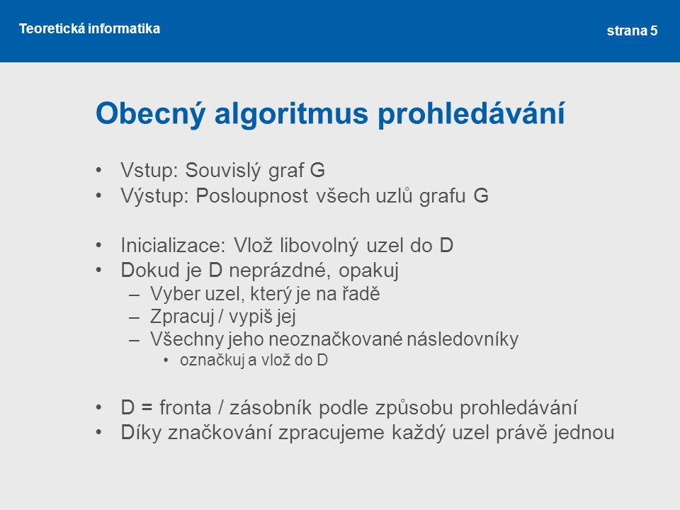 Teoretická informatika Obecný algoritmus prohledávání •Vstup: Souvislý graf G •Výstup: Posloupnost všech uzlů grafu G •Inicializace: Vlož libovolný uz
