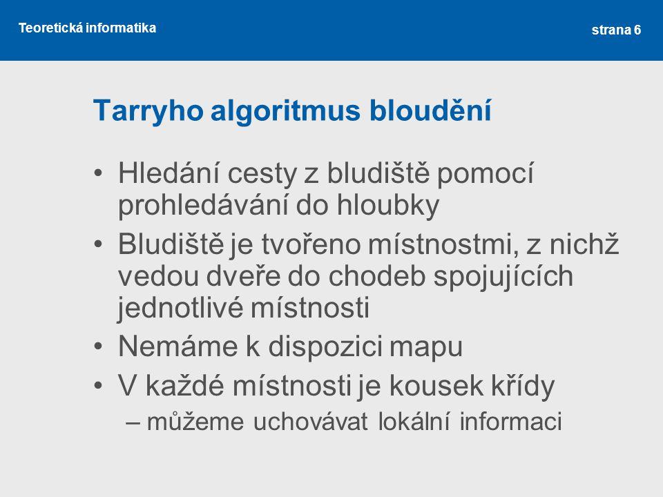 Teoretická informatika Tarryho algoritmus bloudění •Hledání cesty z bludiště pomocí prohledávání do hloubky •Bludiště je tvořeno místnostmi, z nichž v