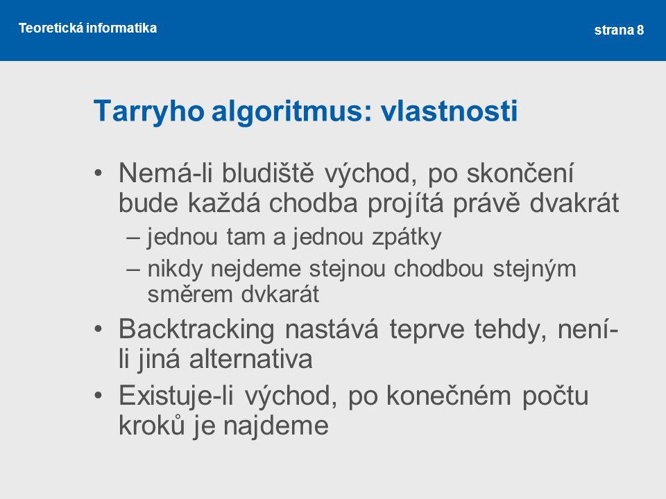 Teoretická informatika Tarryho algoritmus: vlastnosti •Nemá-li bludiště východ, po skončení bude každá chodba projítá právě dvakrát –jednou tam a jedn