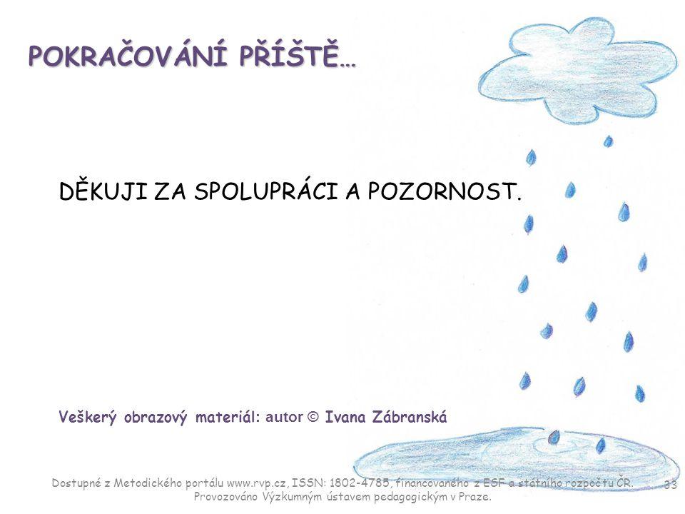 POKRAČOVÁNÍ PŘÍŠTĚ… DĚKUJI ZA SPOLUPRÁCI A POZORNOST. Veškerý obrazový materiál : autor © Ivana Zábranská 33 Dostupné z Metodického portálu www.rvp.cz