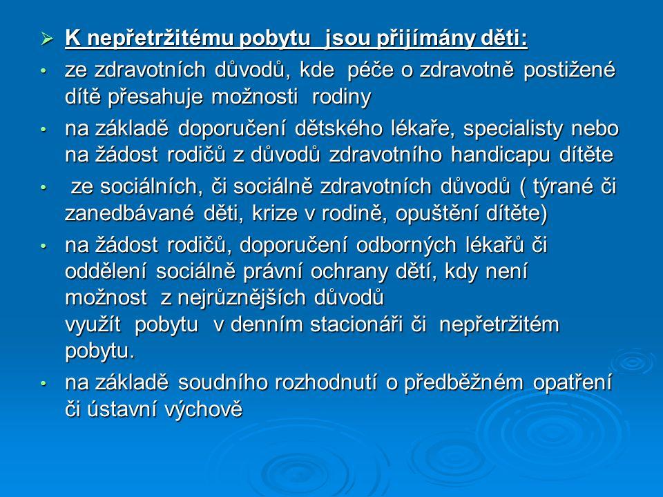  K týdennímu pobytu jsou přijímány děti: • se zdravotním postižením • na základě doporučení dětského lékaře či specialisty • sociálně zdravotních či pouze sociálních důvodů • sociálně zdravotních či pouze sociálních důvodů K pobytu ve stacionáři jsou přijímány děti: K pobytu ve stacionáři jsou přijímány děti: • se zdravotním postižením (tělesným, mentálním nebo kombinovaným) • nerovnoměrným psychomotorickým vývojem vyžadující individuální přístup nebo komplexní odbornou péči • s adaptačními problémy Je možnost také využít krátkodobě nepřetržitého pobytu v případě sociální výpomoci rodinám ve svízelné situaci (bytové problémy, nemoc osamělého rodiče pečujícího o dítě ať již zdravé či postižené), výjimečně je možno krátkodobě ubytovat i matku s dítětem v případě náhlé životní krize.