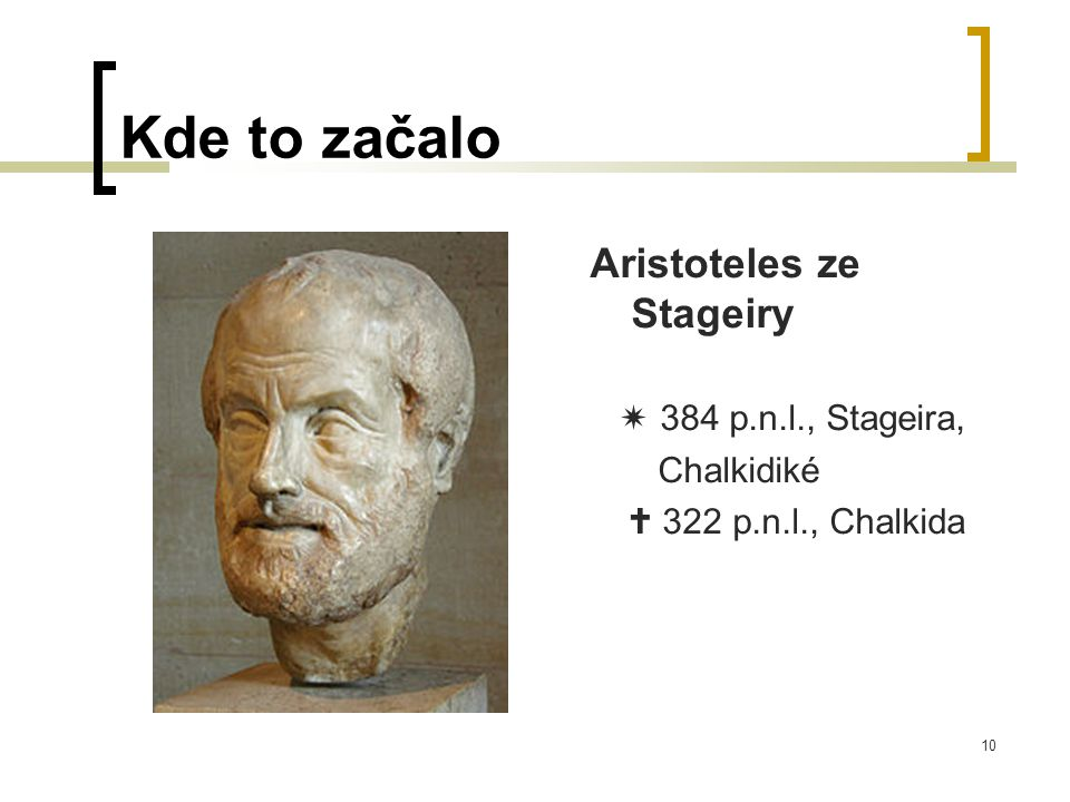 10 Kde to začalo Aristoteles ze Stageiry  384 p.n.l., Stageira, Chalkidiké  322 p.n.l., Chalkida