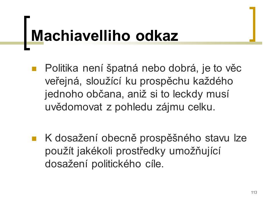 113 Machiavelliho odkaz  Politika není špatná nebo dobrá, je to věc veřejná, sloužící ku prospěchu každého jednoho občana, aniž si to leckdy musí uvědomovat z pohledu zájmu celku.