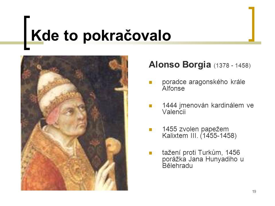 19 Kde to pokračovalo Alonso Borgia (1378 - 1458)  poradce aragonského krále Alfonse  1444 jmenován kardinálem ve Valencii  1455 zvolen papežem Kalixtem III.