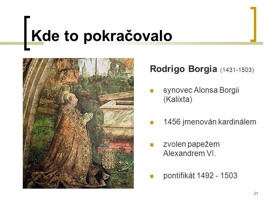21 Kde to pokračovalo Rodrigo Borgia (1431-1503)  synovec Alonsa Borgii (Kalixta)  1456 jmenován kardinálem  zvolen papežem Alexandrem VI.